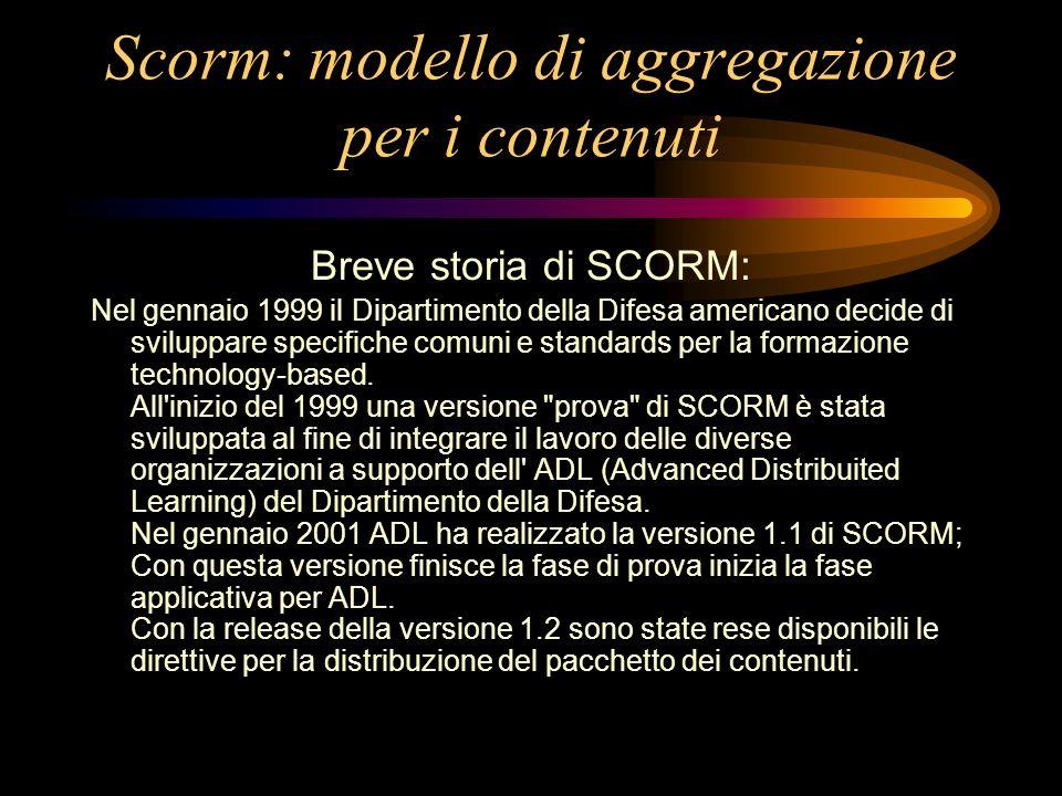 Scorm: modello di aggregazione per i contenuti Breve storia di SCORM: Nel gennaio 1999 il Dipartimento della Difesa americano decide di sviluppare specifiche comuni e standards per la formazione technology-based.