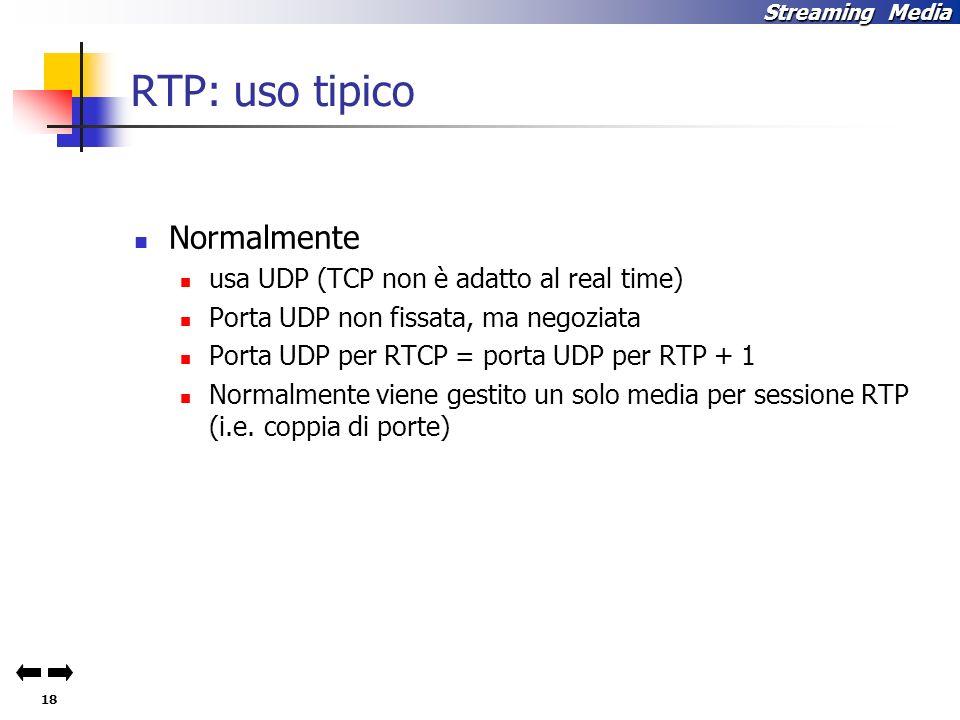 18 Streaming Media RTP: uso tipico Normalmente usa UDP(TCP non è adatto al real time) Porta UDP non fissata, ma negoziata Porta UDP per RTCP = porta UDP per RTP + 1 Normalmente viene gestito un solo media per sessione RTP (i.e.