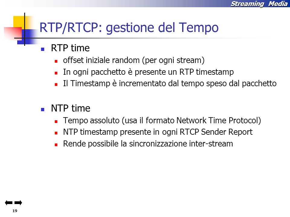 19 Streaming Media RTP/RTCP: gestione del Tempo RTP time offset iniziale random (per ogni stream) In ogni pacchetto è presente un RTP timestamp Il Timestamp è incrementato dal tempo speso dal pacchetto NTP time Tempo assoluto (usa il formato Network Time Protocol) NTP timestamp presente in ogni RTCP Sender Report Rende possibile la sincronizzazione inter-stream