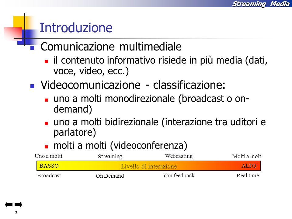 2 Streaming Media Introduzione Comunicazione multimediale il contenuto informativo risiede in più media (dati, voce, video, ecc.) Videocomunicazione - classificazione: uno a molti monodirezionale (broadcast o on- demand) uno a molti bidirezionale (interazione tra uditori e parlatore) molti a molti (videoconferenza) Livello di interazione BASSOALTO Uno a molti BroadcastOn Demand Streaming Webcasting con feedback Molti a molti Real time
