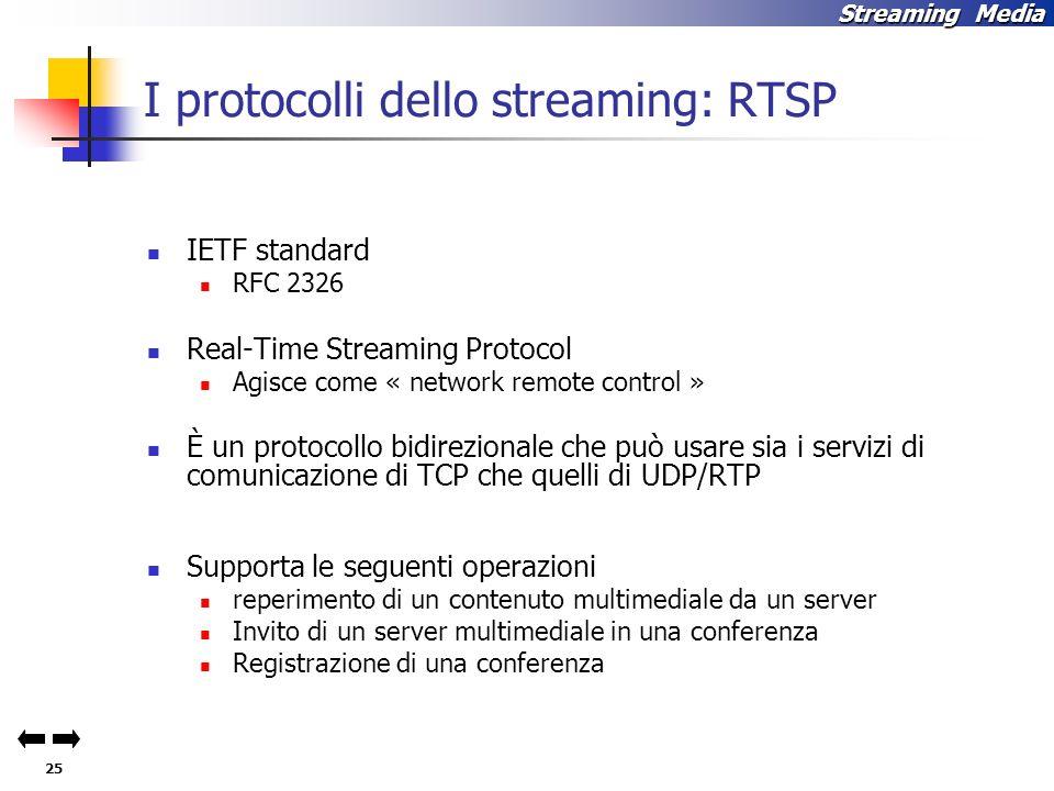 25 Streaming Media I protocolli dello streaming: RTSP IETF standard RFC 2326 Real-Time Streaming Protocol Agisce come « network remote control » È un protocollo bidirezionale che può usare sia i servizi di comunicazione di TCP che quelli di UDP/RTP Supporta le seguenti operazioni reperimento di un contenuto multimediale da un server Invito di un server multimediale in una conferenza Registrazione di una conferenza