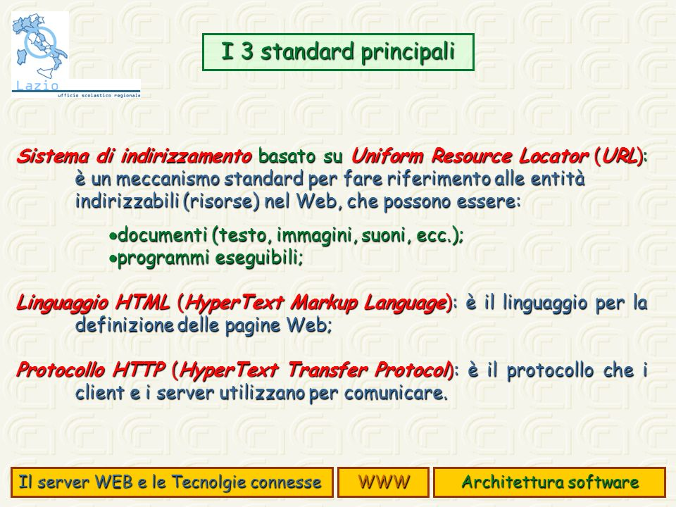 Sistema di indirizzamento basato su Uniform Resource Locator (URL): è un meccanismo standard per fare riferimento alle entità indirizzabili (risorse) nel Web, che possono essere: Sistema di indirizzamento basato su Uniform Resource Locator (URL): è un meccanismo standard per fare riferimento alle entità indirizzabili (risorse) nel Web, che possono essere: documenti (testo, immagini, suoni, ecc.); documenti (testo, immagini, suoni, ecc.); programmi eseguibili; programmi eseguibili; Linguaggio HTML (HyperText Markup Language): è il linguaggio per la definizione delle pagine Web; Linguaggio HTML (HyperText Markup Language): è il linguaggio per la definizione delle pagine Web; Protocollo HTTP (HyperText Transfer Protocol): è il protocollo che i client e i server utilizzano per comunicare.