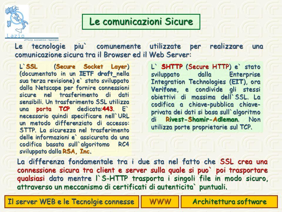 Le tecnologie piu` comunemente utilizzate per realizzare una comunicazione sicura tra il Browser ed il Web Server: Le comunicazioni Sicure L`SSL (Secure Socket Layer) (documentato in un IETF draft nella sua terza revisione) e` stato sviluppato dalla Netscape per fornire connessioni sicure nel trasferimento di dati sensibili.