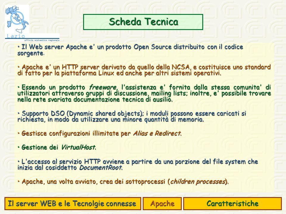 Scheda Tecnica Il server WEB e le Tecnolgie connesse ApacheCaratteristiche Il Web server Apache e un prodotto Open Source distribuito con il codice sorgente Il Web server Apache e un prodotto Open Source distribuito con il codice sorgente.