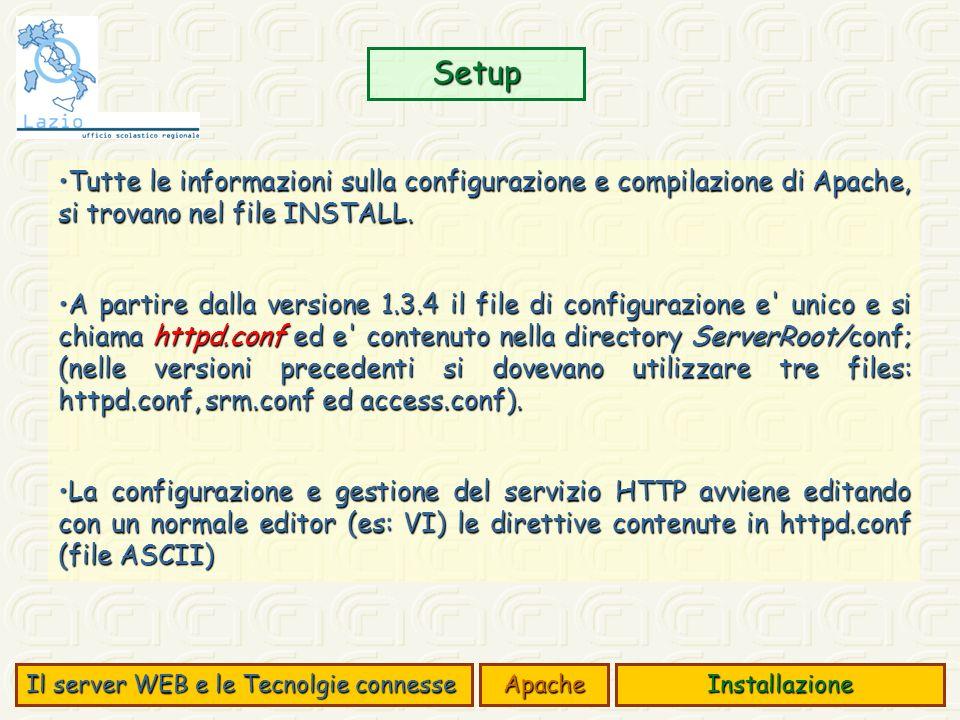 Setup Il server WEB e le Tecnolgie connesse ApacheInstallazione Tutte le informazioni sulla configurazione e compilazione di Apache, si trovano nel file INSTALL.Tutte le informazioni sulla configurazione e compilazione di Apache, si trovano nel file INSTALL.