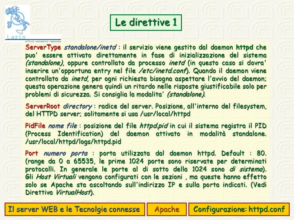 Le direttive 1 Il server WEB e le Tecnolgie connesse Apache Configurazione: httpd.conf ServerType standalone/inetd : il servizio viene gestito dal daemon httpd che puo essere attivato direttamente in fase di inizializzazione del sistema (standalone), oppure controllato da processo inetd (in questo caso si dovra inserire un opportuna entry nel file /etc/inetd.conf).