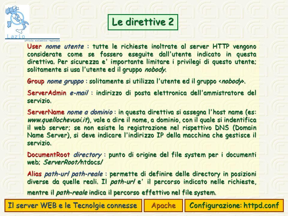 Il server WEB e le Tecnolgie connesse Apache Configurazione: httpd.conf Le direttive 2 User nome utente : tutte le richieste inoltrate al server HTTP vengono considerate come se fossero eseguite dall utente indicato in questa direttiva.