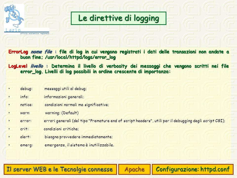Le direttive di logging Il server WEB e le Tecnolgie connesse Apache Configurazione: httpd.conf ErrorLog nome file : file di log in cui vengono registrati i dati delle transazioni non andate a buon fine; /usr/local/httpd/logs/error_log LogLevel livello : Determina il livello di verbosity dei messaggi che vengono scritti nei file error_log.