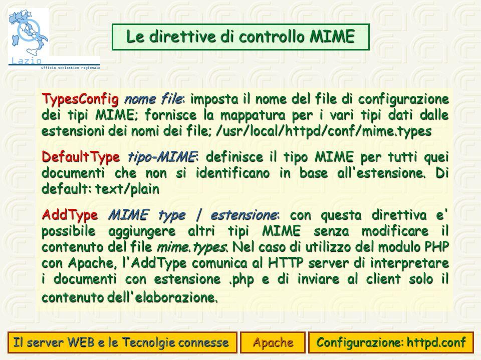 Il server WEB e le Tecnolgie connesse Apache Configurazione: httpd.conf Le direttive di controllo MIME TypesConfig nome file: imposta il nome del file di configurazione dei tipi MIME; fornisce la mappatura per i vari tipi dati dalle estensioni dei nomi dei file; /usr/local/httpd/conf/mime.types DefaultType tipo-MIME: definisce il tipo MIME per tutti quei documenti che non si identificano in base all estensione.