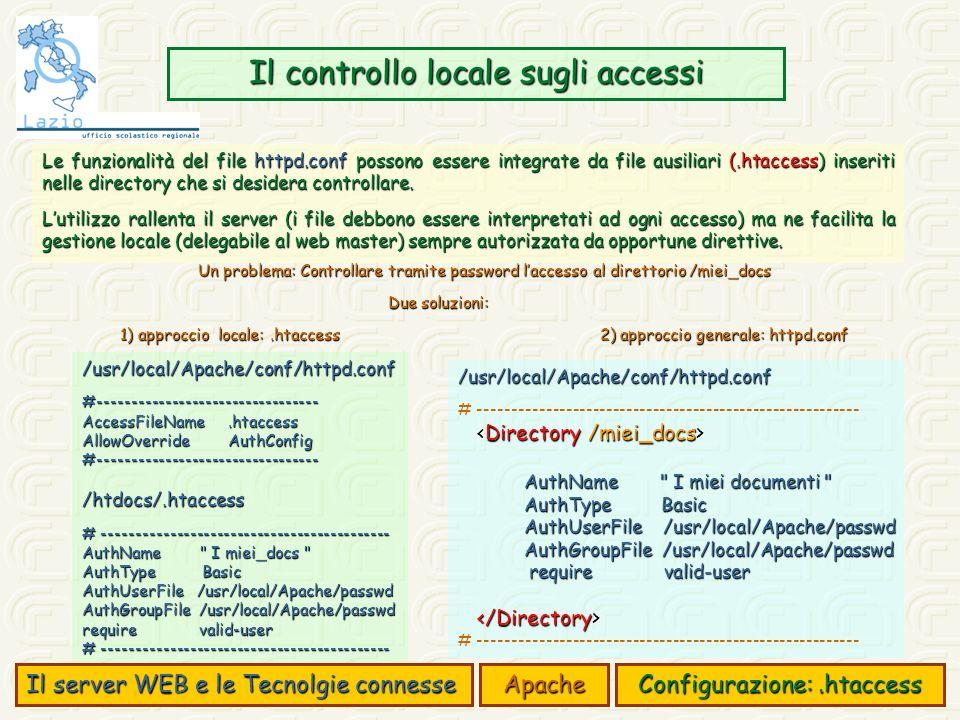 Il server WEB e le Tecnolgie connesse Apache Configurazione:.htaccess Il controllo locale sugli accessi Le funzionalità del file httpd.conf possono essere integrate da file ausiliari (.htaccess) inseriti nelle directory che si desidera controllare.