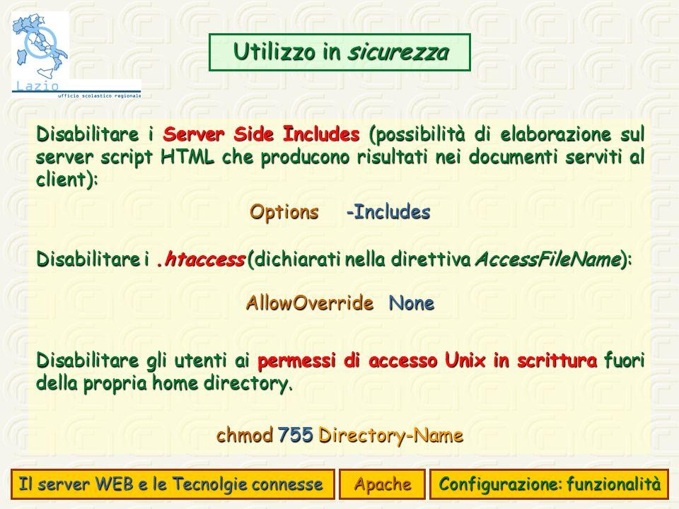 Utilizzo in sicurezza Il server WEB e le Tecnolgie connesse Apache Configurazione: funzionalità Disabilitare i Server Side Includes (possibilità di elaborazione sul server script HTML che producono risultati nei documenti serviti al client): Options -Includes Disabilitare i.htaccess (dichiarati nella direttiva AccessFileName): AllowOverride None Disabilitare gli utenti ai permessi di accesso Unix in scrittura fuori della propria home directory.