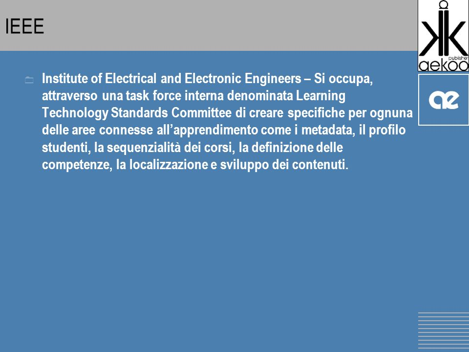 IEEE 0 Institute of Electrical and Electronic Engineers – Si occupa, attraverso una task force interna denominata Learning Technology Standards Commit