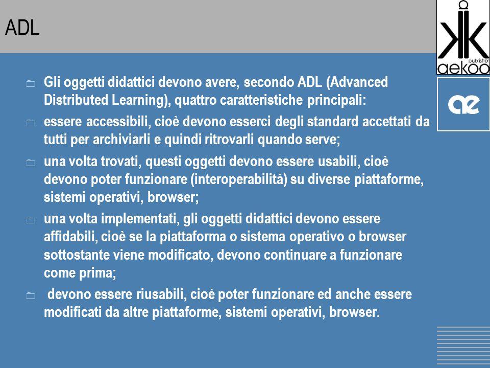 ADL 0 Gli oggetti didattici devono avere, secondo ADL (Advanced Distributed Learning), quattro caratteristiche principali: 0 essere accessibili, cioè devono esserci degli standard accettati da tutti per archiviarli e quindi ritrovarli quando serve; 0 una volta trovati, questi oggetti devono essere usabili, cioè devono poter funzionare (interoperabilità) su diverse piattaforme, sistemi operativi, browser; 0 una volta implementati, gli oggetti didattici devono essere affidabili, cioè se la piattaforma o sistema operativo o browser sottostante viene modificato, devono continuare a funzionare come prima; 0 devono essere riusabili, cioè poter funzionare ed anche essere modificati da altre piattaforme, sistemi operativi, browser.
