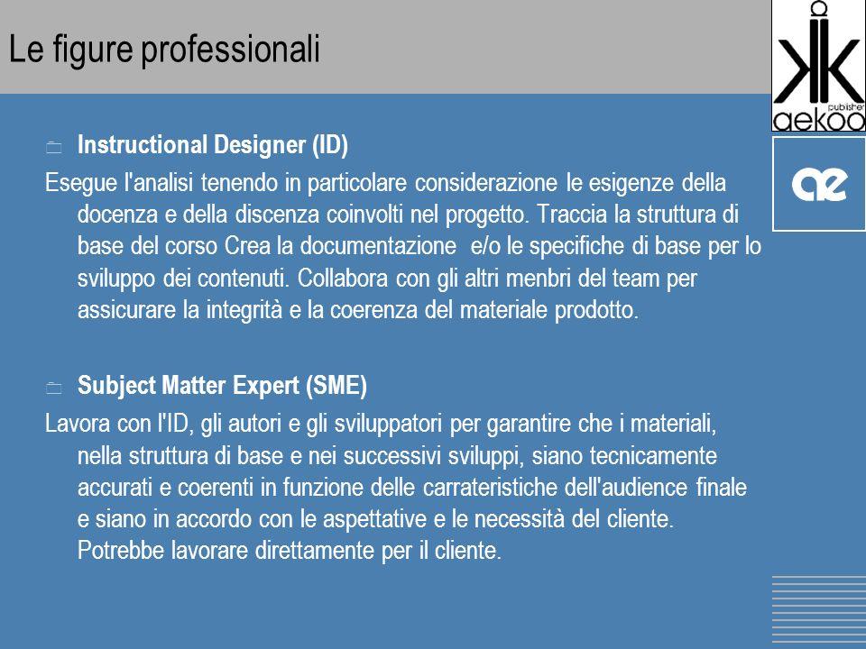 Le figure professionali 0 Instructional Designer (ID) Esegue l analisi tenendo in particolare considerazione le esigenze della docenza e della discenza coinvolti nel progetto.