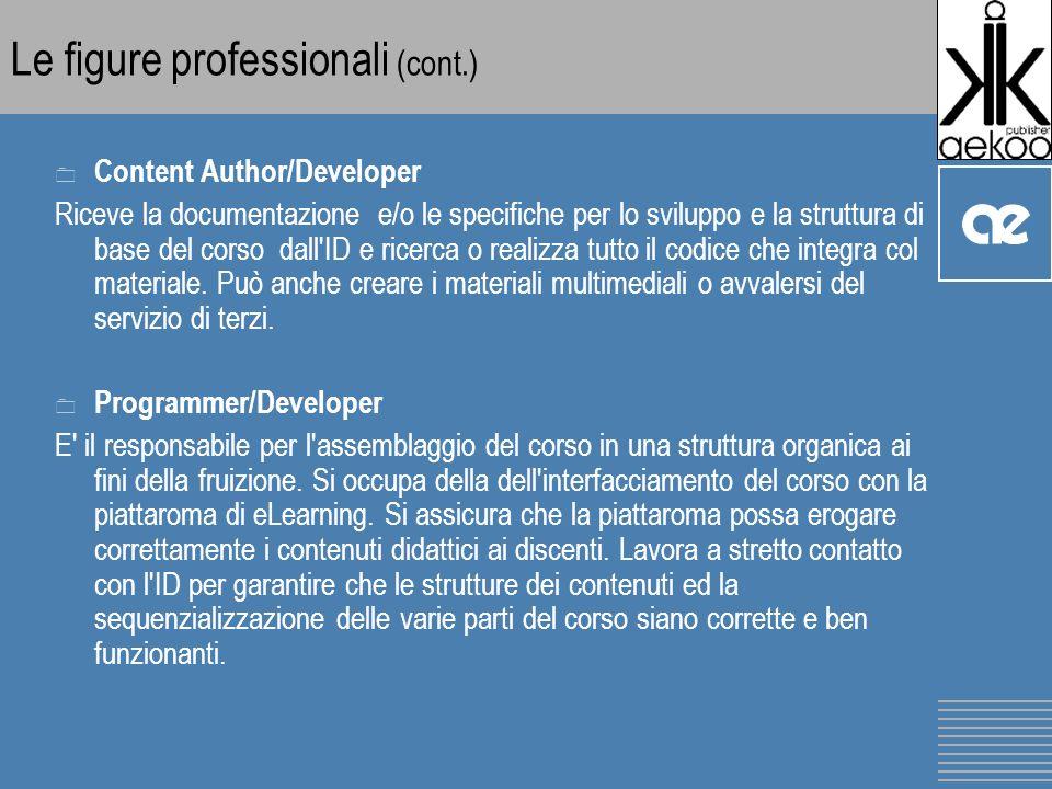 Le figure professionali (cont.) 0 Content Author/Developer Riceve la documentazione e/o le specifiche per lo sviluppo e la struttura di base del corso dall ID e ricerca o realizza tutto il codice che integra col materiale.