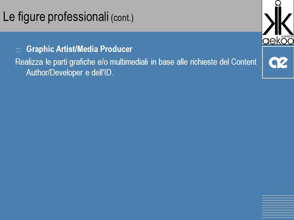 Le figure professionali (cont.) 0 Graphic Artist/Media Producer Realizza le parti grafiche e/o multimediali in base alle richieste del Content Author/Developer e dell ID.