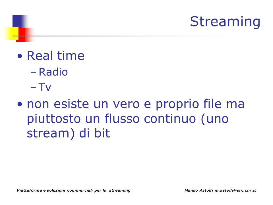 Piattaforme e soluzioni commerciali per lo streaming Manlio Astolfi m.astolfi@src.cnr.it Streaming Real time –Radio –Tv non esiste un vero e proprio file ma piuttosto un flusso continuo (uno stream) di bit