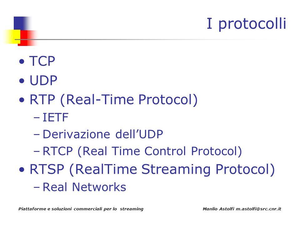 Piattaforme e soluzioni commerciali per lo streaming Manlio Astolfi m.astolfi@src.cnr.it I protocolli TCP UDP RTP (Real-Time Protocol) –IETF –Derivazione dellUDP –RTCP (Real Time Control Protocol) RTSP (RealTime Streaming Protocol) –Real Networks