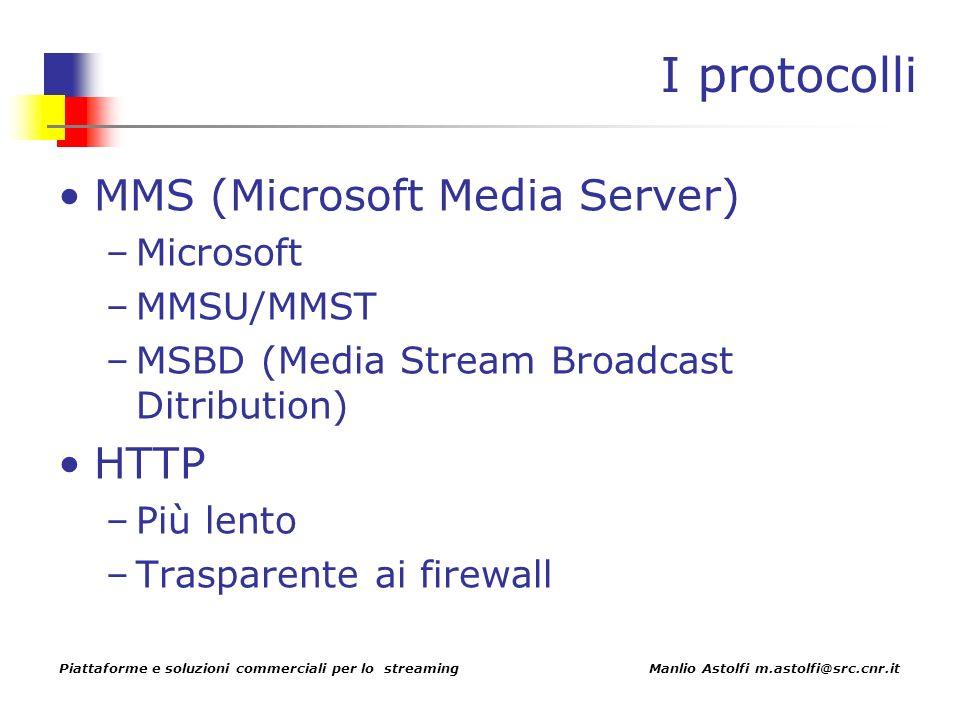 Piattaforme e soluzioni commerciali per lo streaming Manlio Astolfi m.astolfi@src.cnr.it I protocolli MMS (Microsoft Media Server) –Microsoft –MMSU/MMST –MSBD (Media Stream Broadcast Ditribution) HTTP –Più lento –Trasparente ai firewall