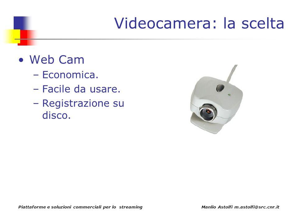 Piattaforme e soluzioni commerciali per lo streaming Manlio Astolfi m.astolfi@src.cnr.it Videocamera: la scelta Web Cam –Economica.