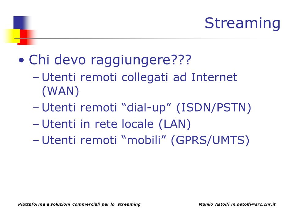 Piattaforme e soluzioni commerciali per lo streaming Manlio Astolfi m.astolfi@src.cnr.it Streaming Chi devo raggiungere .
