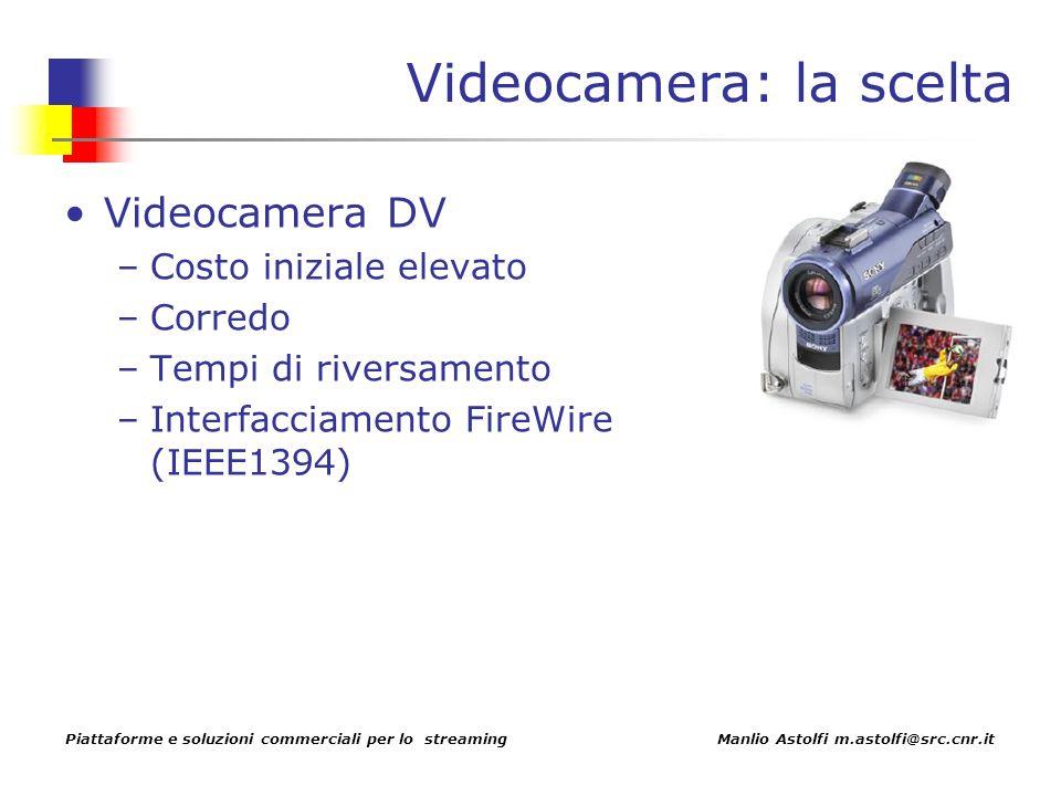 Piattaforme e soluzioni commerciali per lo streaming Manlio Astolfi m.astolfi@src.cnr.it Videocamera: la scelta Videocamera DV –Costo iniziale elevato –Corredo –Tempi di riversamento –Interfacciamento FireWire (IEEE1394)
