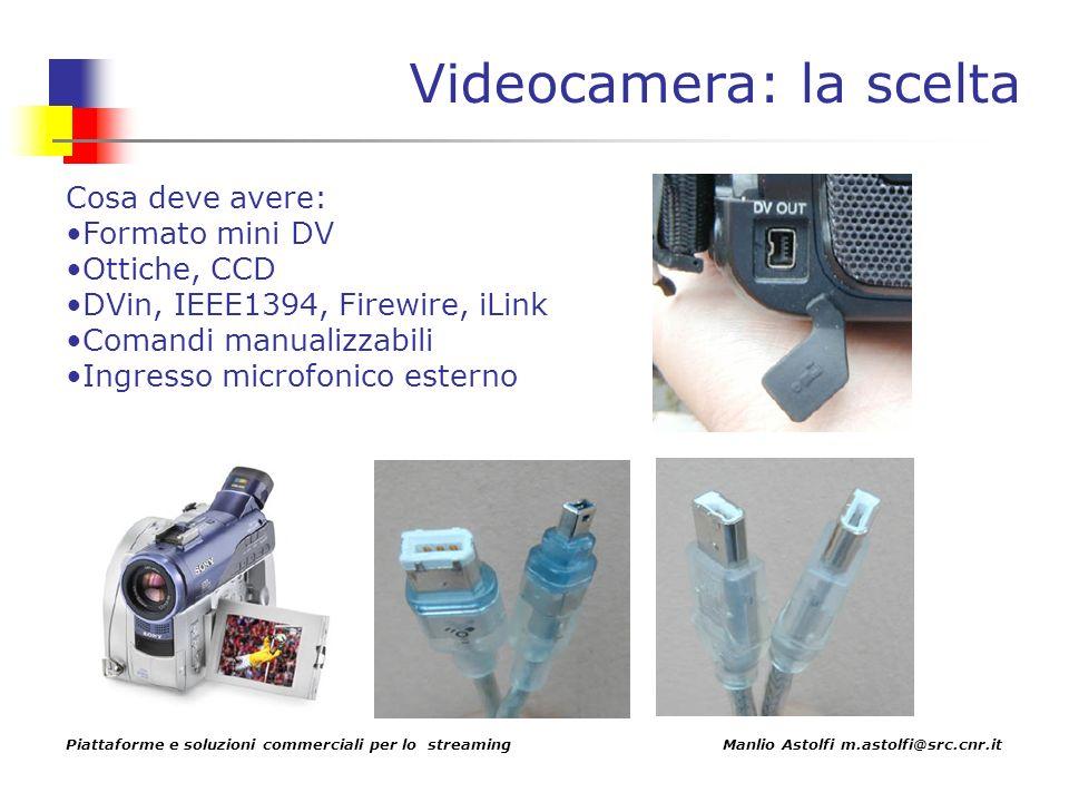 Piattaforme e soluzioni commerciali per lo streaming Manlio Astolfi m.astolfi@src.cnr.it Videocamera: la scelta Cosa deve avere: Formato mini DV Ottiche, CCD DVin, IEEE1394, Firewire, iLink Comandi manualizzabili Ingresso microfonico esterno