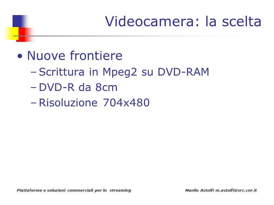 Piattaforme e soluzioni commerciali per lo streaming Manlio Astolfi m.astolfi@src.cnr.it Videocamera: la scelta Nuove frontiere –Scrittura in Mpeg2 su DVD-RAM –DVD-R da 8cm –Risoluzione 704x480