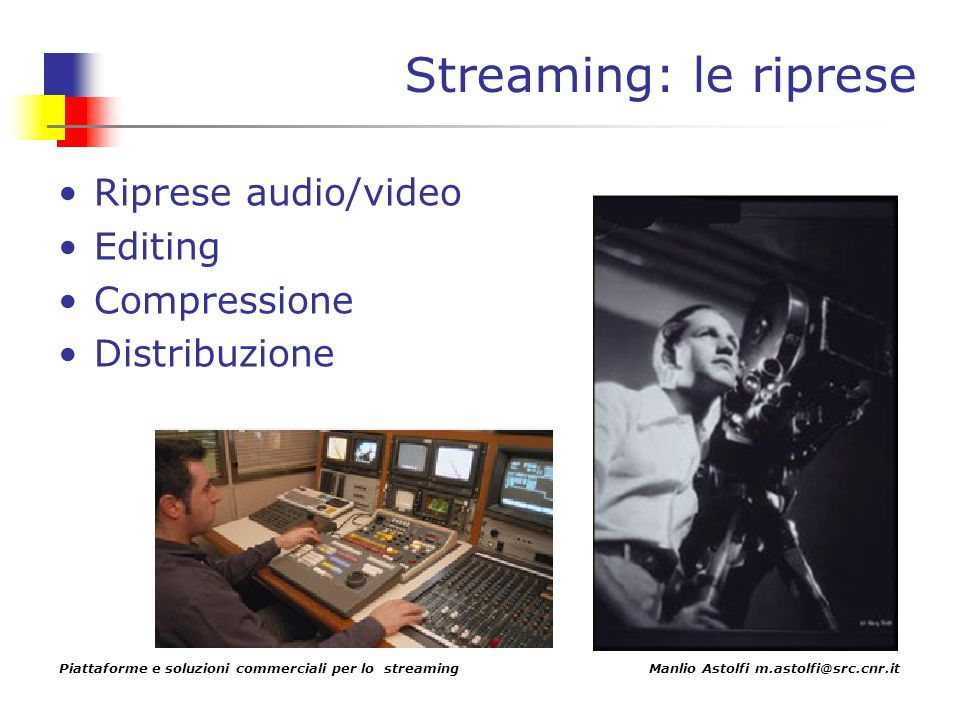 Piattaforme e soluzioni commerciali per lo streaming Manlio Astolfi m.astolfi@src.cnr.it Streaming: le riprese Riprese audio/video Editing Compressione Distribuzione