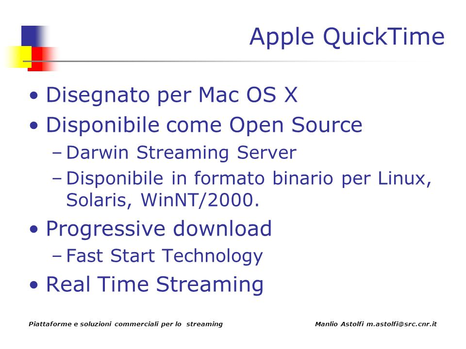 Piattaforme e soluzioni commerciali per lo streaming Manlio Astolfi m.astolfi@src.cnr.it Apple QuickTime Disegnato per Mac OS X Disponibile come Open Source –Darwin Streaming Server –Disponibile in formato binario per Linux, Solaris, WinNT/2000.