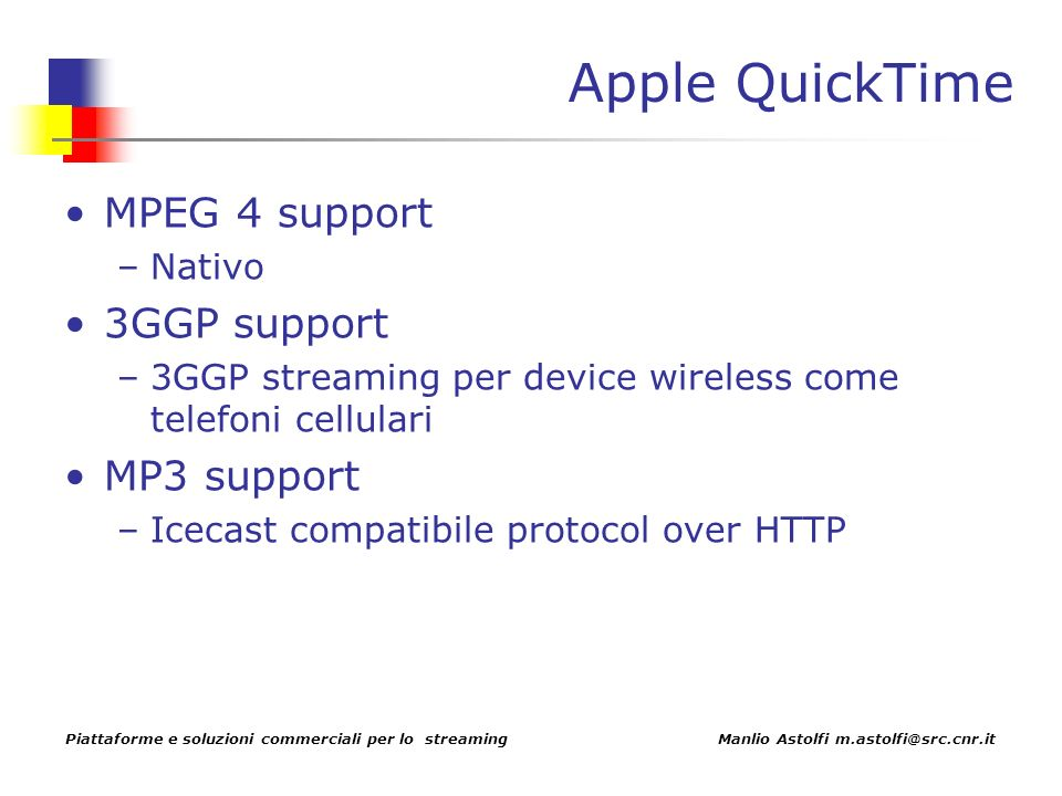 Piattaforme e soluzioni commerciali per lo streaming Manlio Astolfi m.astolfi@src.cnr.it Apple QuickTime MPEG 4 support –Nativo 3GGP support –3GGP streaming per device wireless come telefoni cellulari MP3 support –Icecast compatibile protocol over HTTP