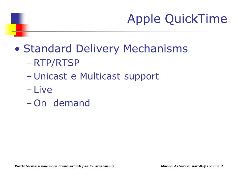 Piattaforme e soluzioni commerciali per lo streaming Manlio Astolfi m.astolfi@src.cnr.it Apple QuickTime Standard Delivery Mechanisms –RTP/RTSP –Unicast e Multicast support –Live –On demand