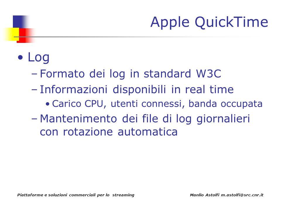 Piattaforme e soluzioni commerciali per lo streaming Manlio Astolfi m.astolfi@src.cnr.it Apple QuickTime Log –Formato dei log in standard W3C –Informazioni disponibili in real time Carico CPU, utenti connessi, banda occupata –Mantenimento dei file di log giornalieri con rotazione automatica
