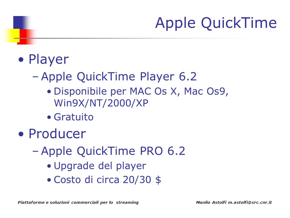 Piattaforme e soluzioni commerciali per lo streaming Manlio Astolfi m.astolfi@src.cnr.it Apple QuickTime Player –Apple QuickTime Player 6.2 Disponibile per MAC Os X, Mac Os9, Win9X/NT/2000/XP Gratuito Producer –Apple QuickTime PRO 6.2 Upgrade del player Costo di circa 20/30 $