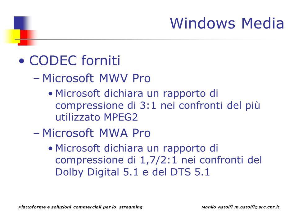 Piattaforme e soluzioni commerciali per lo streaming Manlio Astolfi m.astolfi@src.cnr.it Windows Media CODEC forniti –Microsoft MWV Pro Microsoft dichiara un rapporto di compressione di 3:1 nei confronti del più utilizzato MPEG2 –Microsoft MWA Pro Microsoft dichiara un rapporto di compressione di 1,7/2:1 nei confronti del Dolby Digital 5.1 e del DTS 5.1