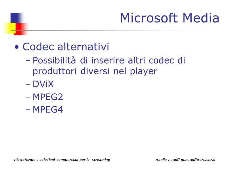 Piattaforme e soluzioni commerciali per lo streaming Manlio Astolfi m.astolfi@src.cnr.it Microsoft Media Codec alternativi –Possibilità di inserire altri codec di produttori diversi nel player –DViX –MPEG2 –MPEG4