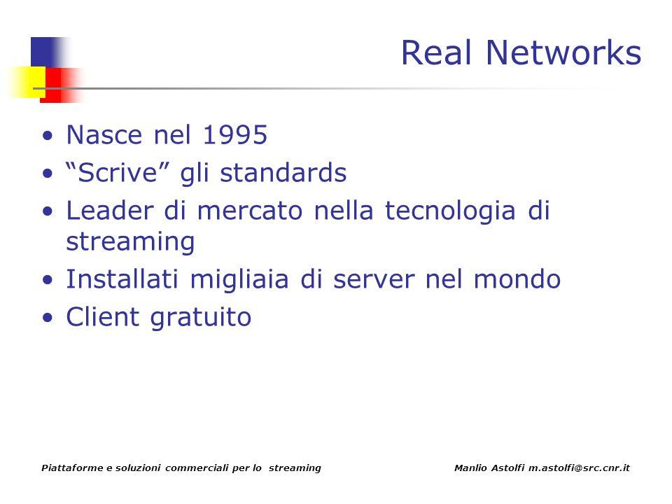 Piattaforme e soluzioni commerciali per lo streaming Manlio Astolfi m.astolfi@src.cnr.it Real Networks Nasce nel 1995 Scrive gli standards Leader di mercato nella tecnologia di streaming Installati migliaia di server nel mondo Client gratuito