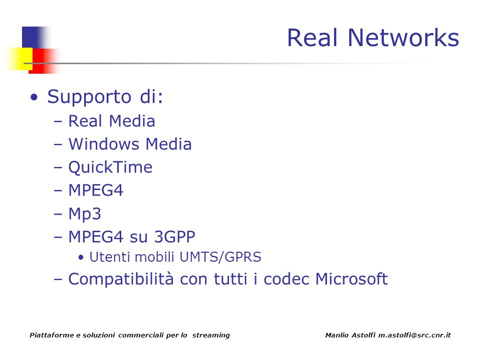 Piattaforme e soluzioni commerciali per lo streaming Manlio Astolfi m.astolfi@src.cnr.it Real Networks Supporto di: –Real Media –Windows Media –QuickTime –MPEG4 –Mp3 –MPEG4 su 3GPP Utenti mobili UMTS/GPRS –Compatibilità con tutti i codec Microsoft
