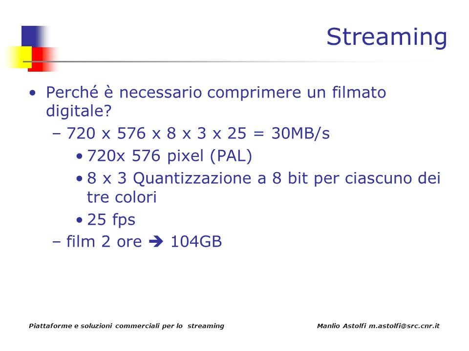 Piattaforme e soluzioni commerciali per lo streaming Manlio Astolfi m.astolfi@src.cnr.it Streaming Perché è necessario comprimere un filmato digitale.