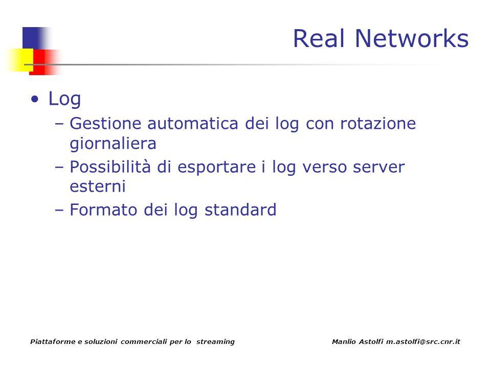 Piattaforme e soluzioni commerciali per lo streaming Manlio Astolfi m.astolfi@src.cnr.it Real Networks Log –Gestione automatica dei log con rotazione giornaliera –Possibilità di esportare i log verso server esterni –Formato dei log standard