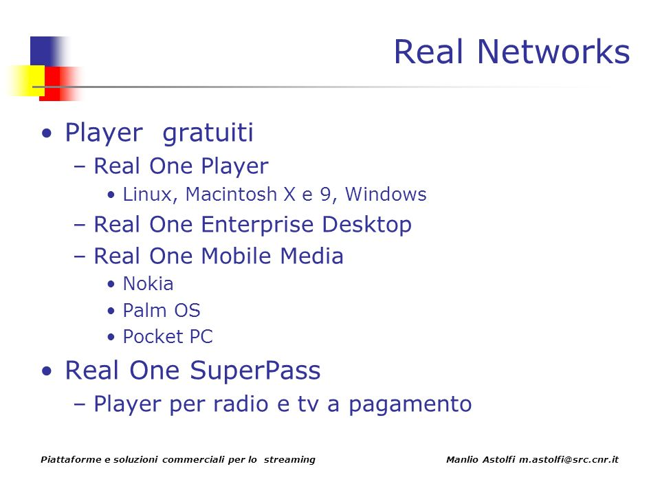 Piattaforme e soluzioni commerciali per lo streaming Manlio Astolfi m.astolfi@src.cnr.it Real Networks Player gratuiti –Real One Player Linux, Macintosh X e 9, Windows –Real One Enterprise Desktop –Real One Mobile Media Nokia Palm OS Pocket PC Real One SuperPass –Player per radio e tv a pagamento