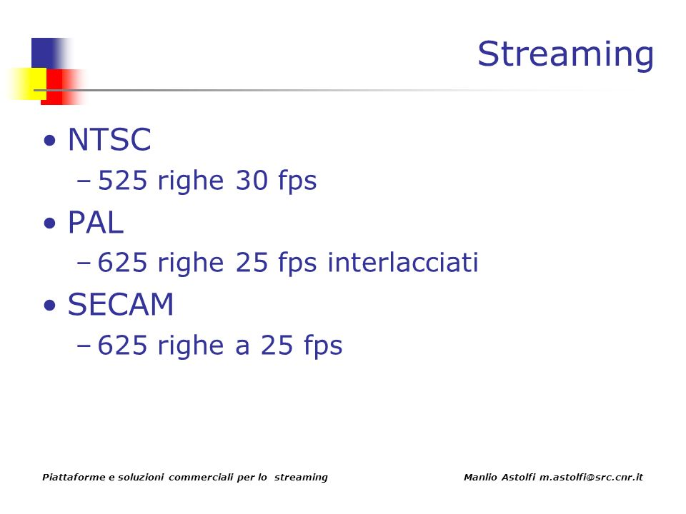 Piattaforme e soluzioni commerciali per lo streaming Manlio Astolfi m.astolfi@src.cnr.it Streaming NTSC –525 righe 30 fps PAL –625 righe 25 fps interlacciati SECAM –625 righe a 25 fps