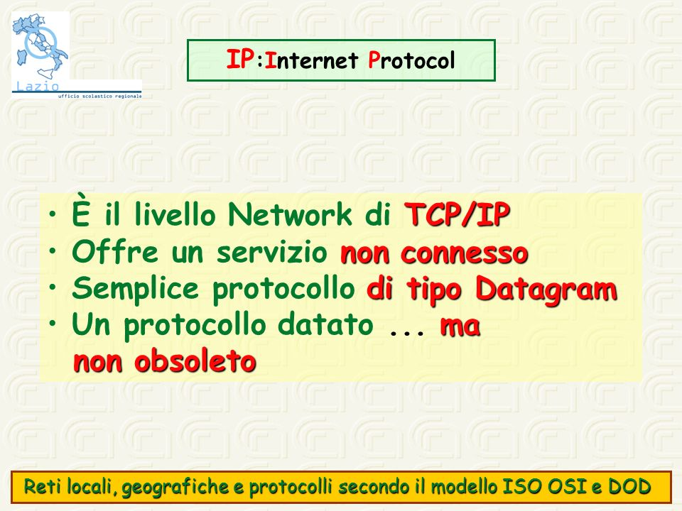 IP :Internet Protocol TCP/IP È il livello Network di TCP/IP non connesso Offre un servizio non connesso di tipo Datagram Semplice protocollo di tipo D