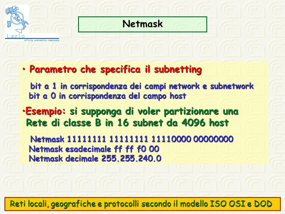 Netmask Parametro che specifica il subnetting Parametro che specifica il subnetting bit a 1 in corrispondenza dei campi network e subnetwork bit a 1 i