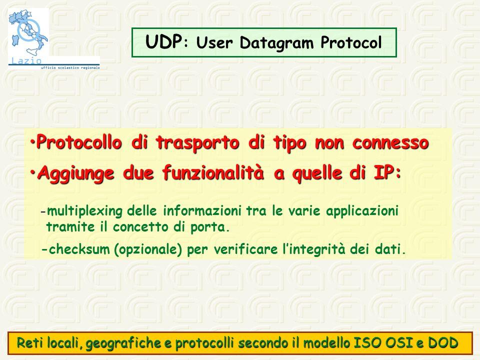 UDP : User Datagram Protocol Protocollo di trasporto di tipo non connessoProtocollo di trasporto di tipo non connesso Aggiunge due funzionalità a quel