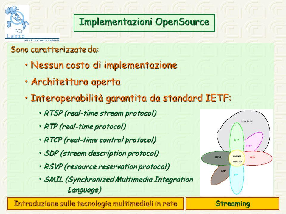 Implementazioni OpenSource Sono caratterizzate da: Nessun costo di implementazione Nessun costo di implementazione Architettura aperta Architettura aperta Interoperabilità garantita da standard IETF: Interoperabilità garantita da standard IETF: RTSP (real-time stream protocol) RTSP (real-time stream protocol) RTP (real-time protocol) RTP (real-time protocol) RTCP (real-time control protocol) RTCP (real-time control protocol) SDP (stream description protocol) SDP (stream description protocol) RSVP (resource reservation protocol) RSVP (resource reservation protocol) SMIL (Synchronized Multimedia Integration SMIL (Synchronized Multimedia IntegrationLanguage) Streaming Introduzione sulle tecnologie multimediali in rete