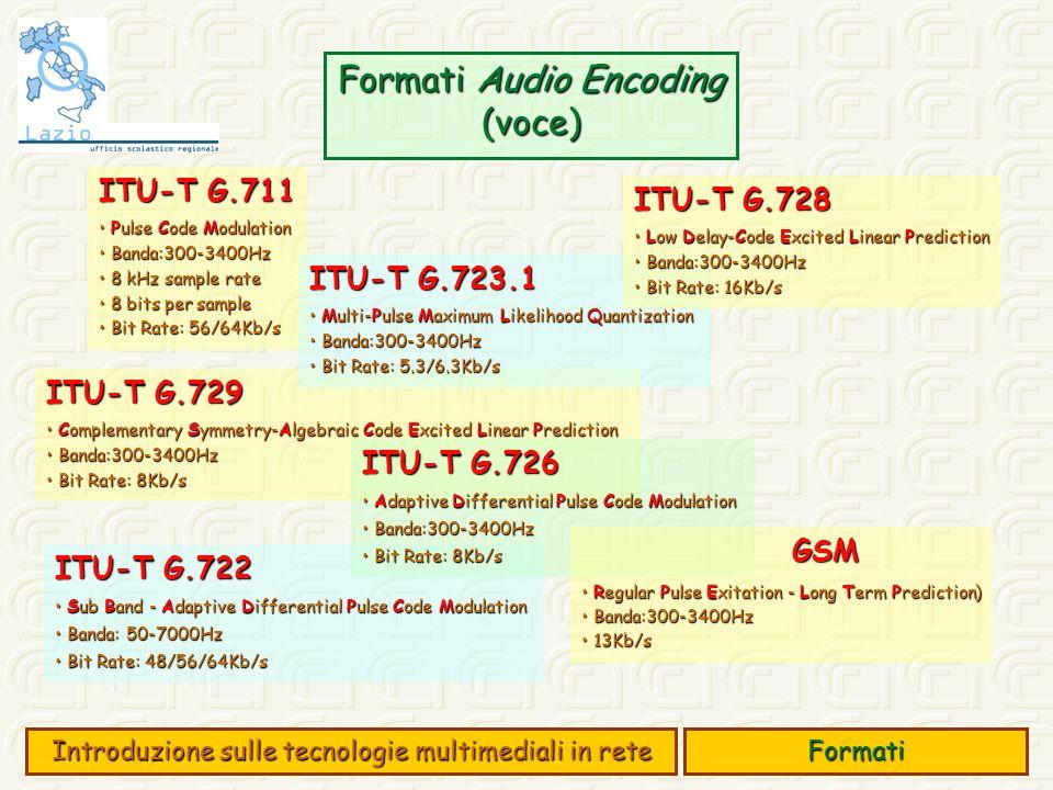 Formati Audio Encoding (voce) Formati Introduzione sulle tecnologie multimediali in rete ITU-T G.711 Pulse Code Modulation Pulse Code Modulation Banda:300-3400Hz Banda:300-3400Hz 8 kHz sample rate 8 kHz sample rate 8 bits per sample 8 bits per sample Bit Rate: 56/64Kb/s Bit Rate: 56/64Kb/s ITU-T G.722 Sub Band - Adaptive Differential Pulse Code Modulation Sub Band - Adaptive Differential Pulse Code Modulation Banda: 50-7000Hz Banda: 50-7000Hz Bit Rate: 48/56/64Kb/s Bit Rate: 48/56/64Kb/s ITU-T G.729 Complementary Symmetry-Algebraic Code Excited Linear Prediction Complementary Symmetry-Algebraic Code Excited Linear Prediction Banda:300-3400Hz Banda:300-3400Hz Bit Rate: 8Kb/s Bit Rate: 8Kb/s ITU-T G.723.1 Multi-Pulse Maximum Likelihood Quantization Multi-Pulse Maximum Likelihood Quantization Banda:300-3400Hz Banda:300-3400Hz Bit Rate: 5.3/6.3Kb/s Bit Rate: 5.3/6.3Kb/s ITU-T G.726 Adaptive Differential Pulse Code Modulation Adaptive Differential Pulse Code Modulation Banda:300-3400Hz Banda:300-3400Hz Bit Rate: 8Kb/s Bit Rate: 8Kb/s GSM Regular Pulse Exitation - Long Term Prediction) Regular Pulse Exitation - Long Term Prediction) Banda:300-3400Hz Banda:300-3400Hz 13Kb/s 13Kb/s ITU-T G.728 Low Delay-Code Excited Linear Prediction Low Delay-Code Excited Linear Prediction Banda:300-3400Hz Banda:300-3400Hz Bit Rate: 16Kb/s Bit Rate: 16Kb/s