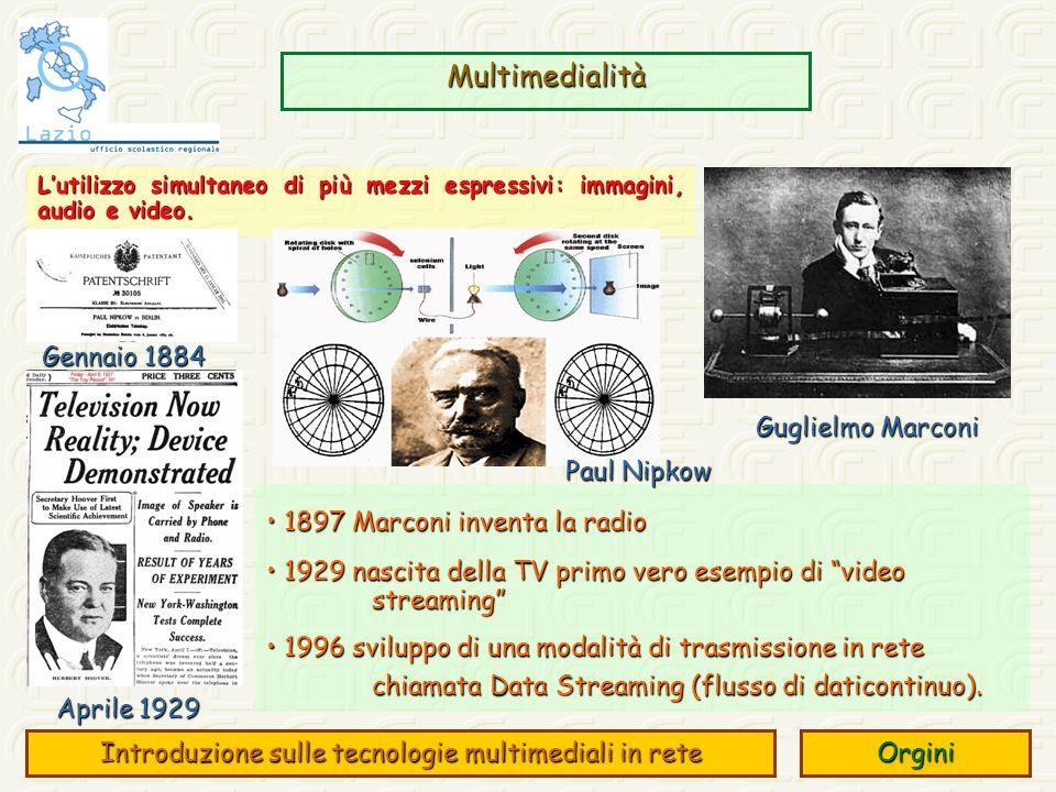 Multimedialità Introduzione sulle tecnologie multimediali in rete Orgini 1897 Marconi inventa la radio 1897 Marconi inventa la radio 1929 nascita della TV primo vero esempio di video streaming 1929 nascita della TV primo vero esempio di video streaming 1996 sviluppo di una modalità di trasmissione in rete chiamata Data Streaming (flusso di daticontinuo).