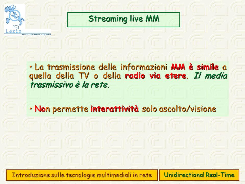 Streaming live MM Introduzione sulle tecnologie multimediali in rete Unidirectional Real-Time La trasmissione delle informazioni MM è simile a quella della TV o della radio via etere.