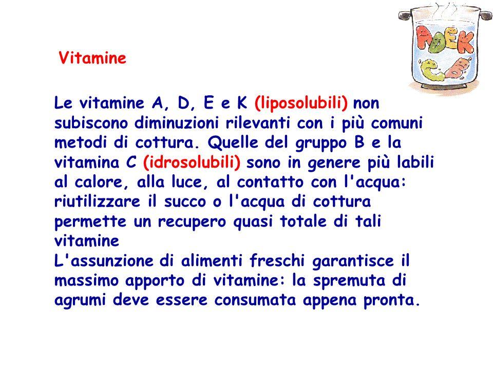 Vitamine Le vitamine A, D, E e K (liposolubili) non subiscono diminuzioni rilevanti con i più comuni metodi di cottura. Quelle del gruppo B e la vitam